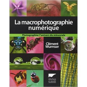WURMSER - LA MACROPHOTOGRAPHIE NUMÉRIQUE. PHOTOGRAPHIER L'UNIVERS DU MINUSCULE